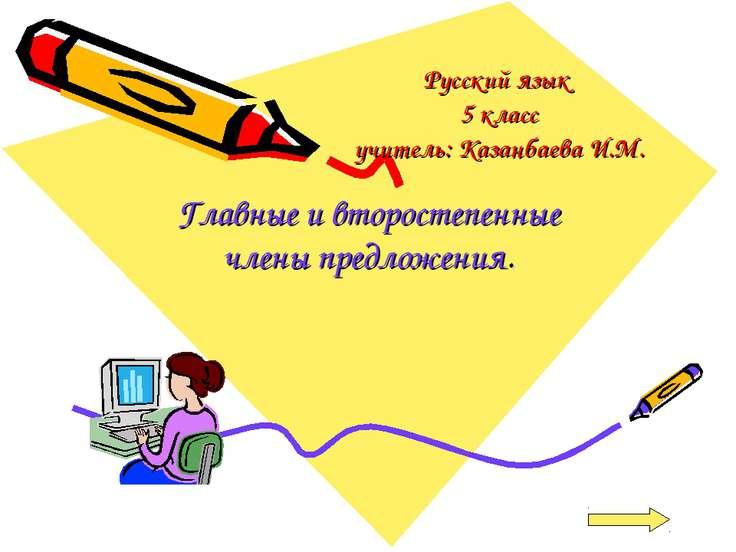 Русский язык 5 класс учитель: Казанбаева И.М. Главные и второстепенные члены ...