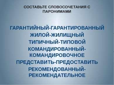 СОСТАВЬТЕ СЛОВОСОЧЕТАНИЯ С ПАРОНИМАМИ ГАРАНТИЙНЫЙ-ГАРАНТИРОВАННЫЙ ЖИЛОЙ-ЖИЛИЩ...