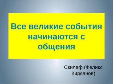 Все великие события начинаются с общения Скилеф (Феликс Кирсанов)