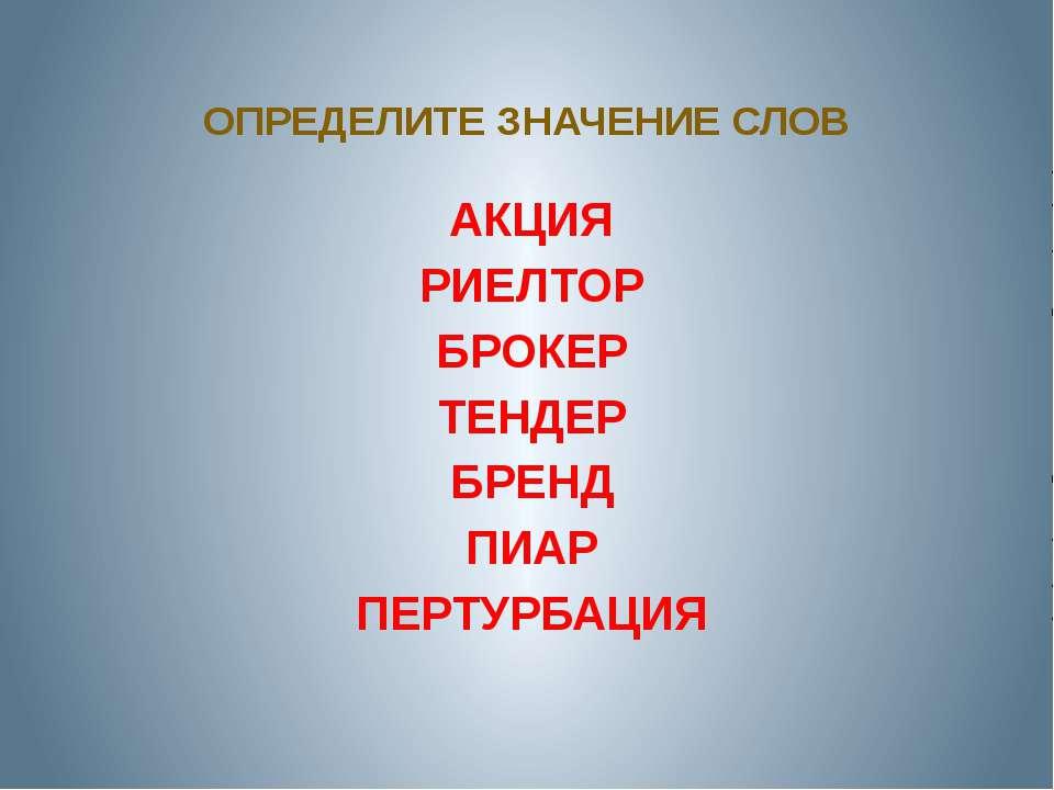 ОПРЕДЕЛИТЕ ЗНАЧЕНИЕ СЛОВ АКЦИЯ РИЕЛТОР БРОКЕР ТЕНДЕР БРЕНД ПИАР ПЕРТУРБАЦИЯ