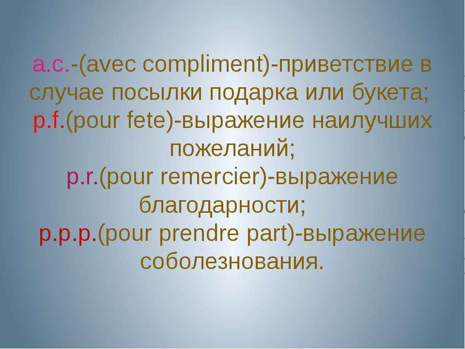 a.c.-(avec compliment)-приветствие в случае посылки подарка или букета; p.f.(...