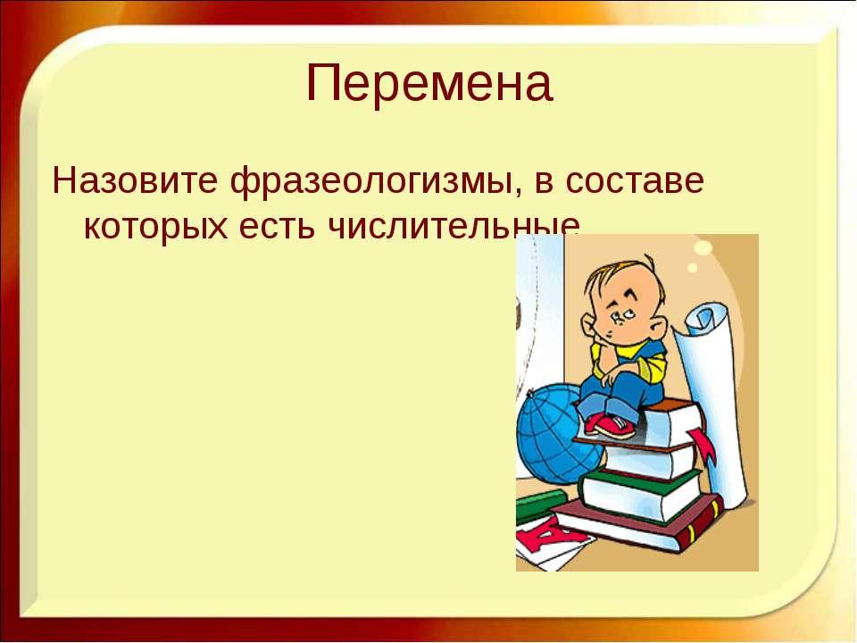 Перемена Назовите фразеологизмы, в составе которых есть числительные. http://...
