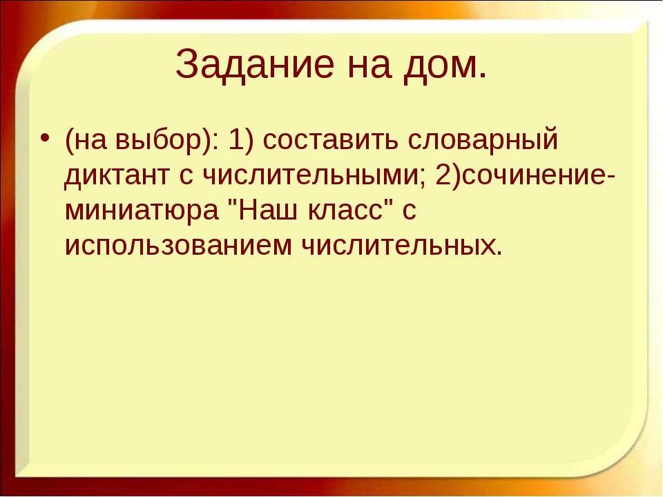 Задание на дом. (на выбор): 1) составить словарный диктант с числительными; 2...