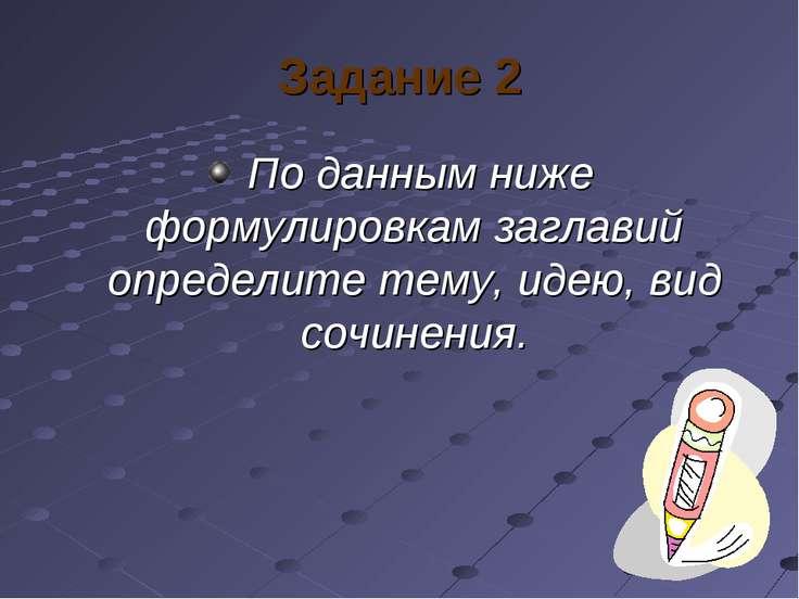 Задание 2 По данным ниже формулировкам заглавий определите тему, идею, вид со...
