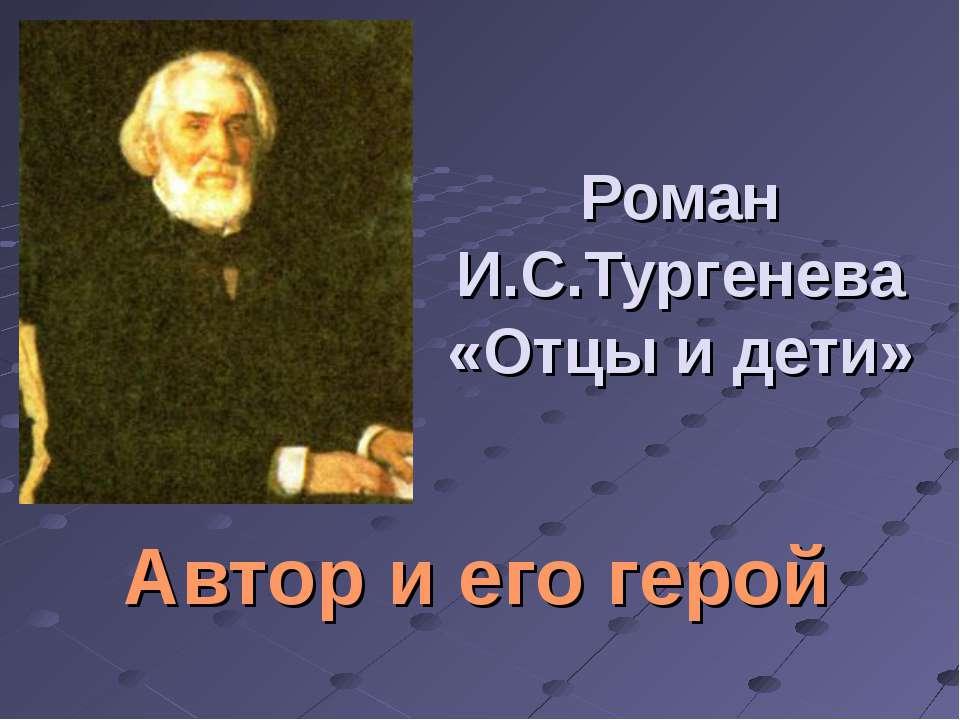 Роман И.С.Тургенева «Отцы и дети» Автор и его герой