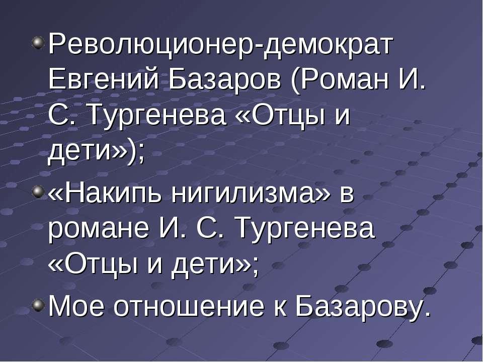 Революционер-демократ Евгений Базаров (Роман И. С. Тургенева «Отцы и дети»); ...
