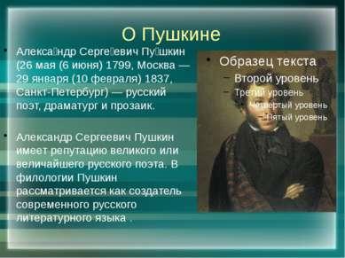О Пушкине Алекса ндр Серге евич Пу шкин (26 мая (6 июня) 1799, Москва — 29 ян...