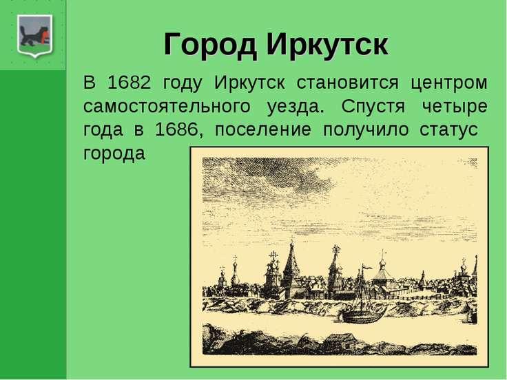Город Иркутск В 1682 году Иркутск становится центром самостоятельного уезда. ...
