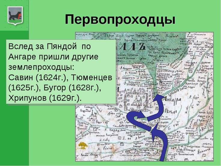 Первопроходцы Вслед за Пяндой по Ангаре пришли другие землепроходцы: Савин (1...