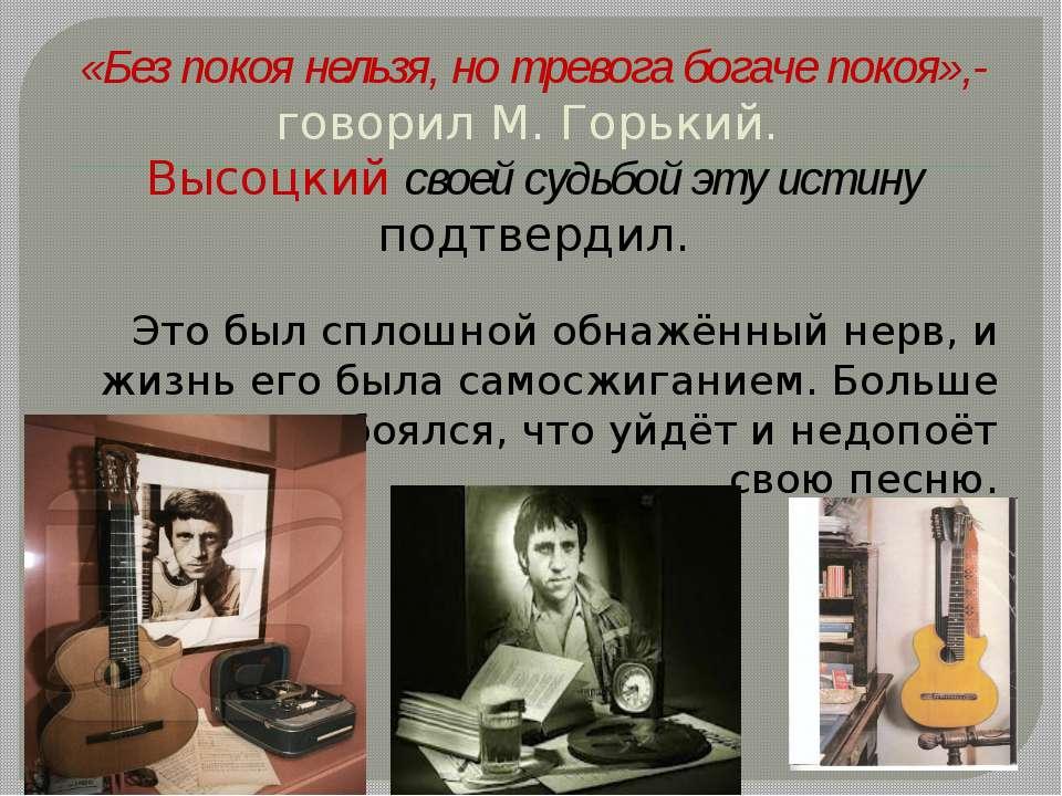 «Без покоя нельзя, но тревога богаче покоя»,- говорил М. Горький. Высоцкий св...