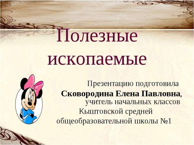 Полезные ископаемые Презентацию подготовила Сковородина Елена Павловна, учите...