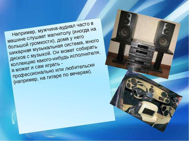Например, мужчина-аудиал часто в машине слушает магнитолу (иногда на большой ...