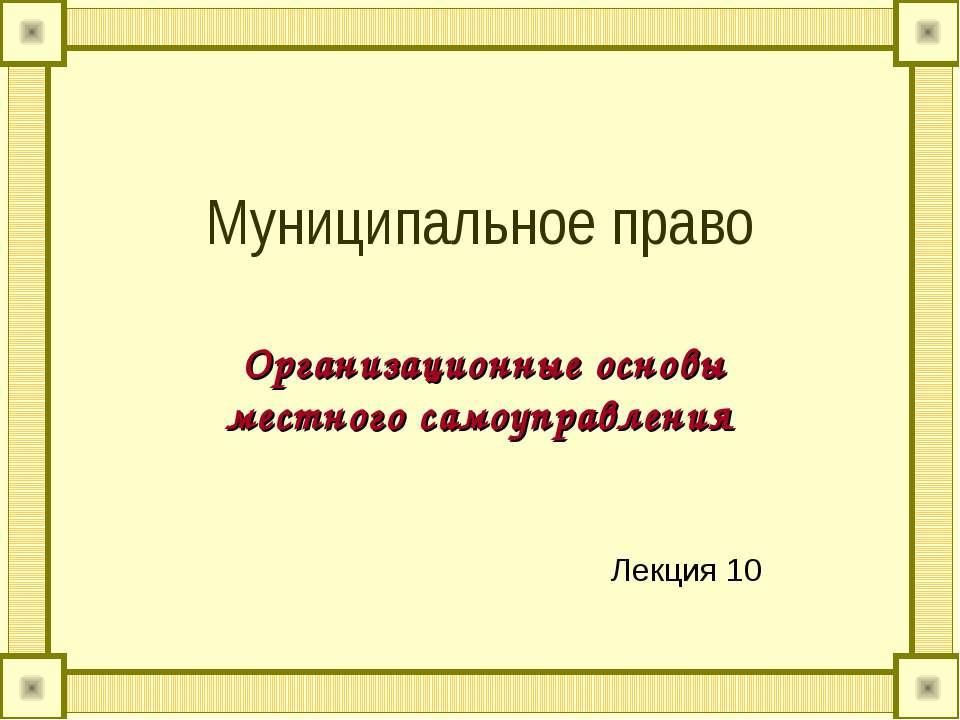Муниципальное право Организационные основы местного самоуправления Лекция 10