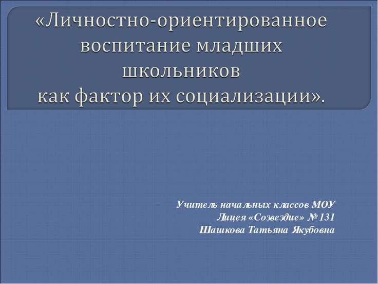 Учитель начальных классов МОУ Лицея «Созвездие» № 131 Шашкова Татьяна Якубовна