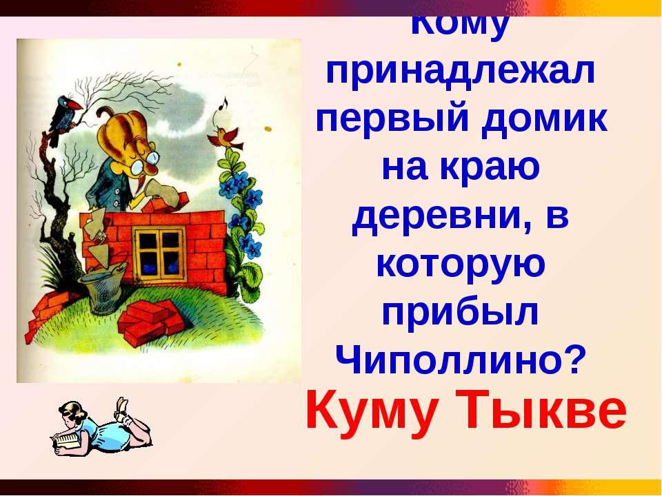 Кому принадлежал первый домик на краю деревни, в которую прибыл Чиполлино? Ку...