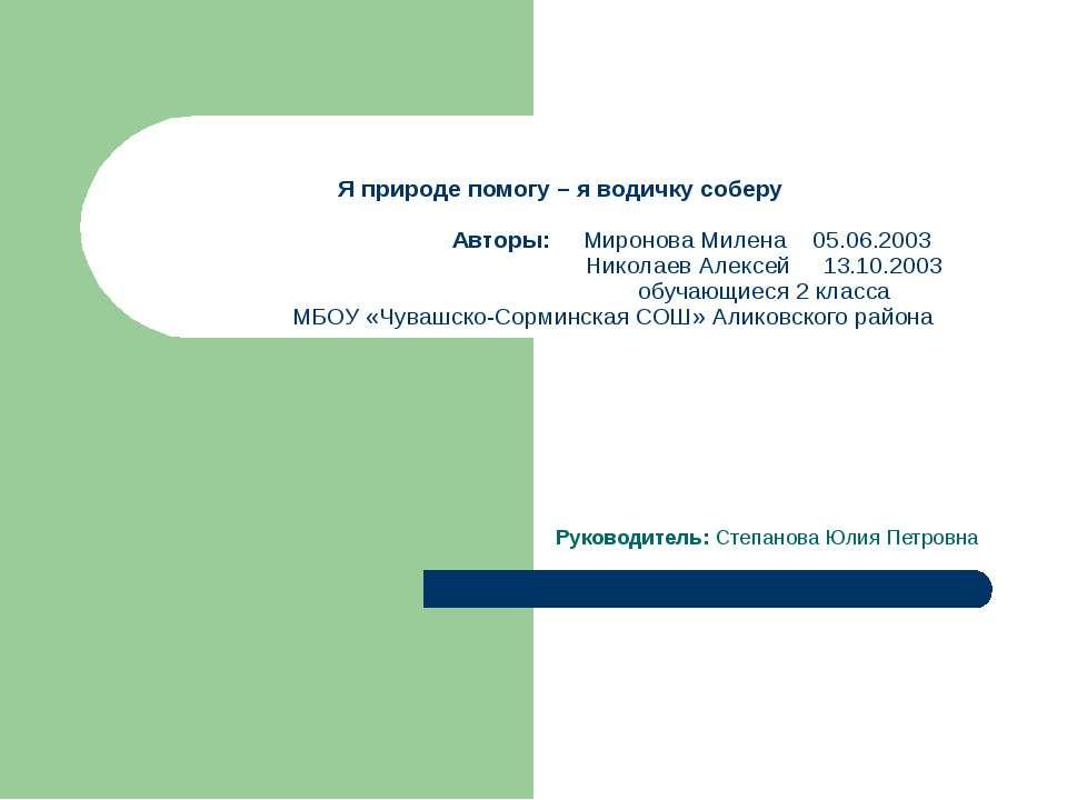 Я природе помогу – я водичку соберу Авторы: Миронова Милена 05.06.2003 Никола...