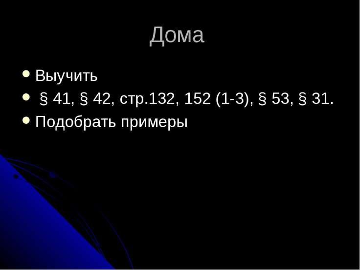Дома Выучить § 41, § 42, стр.132, 152 (1-3), § 53, § 31. Подобрать примеры