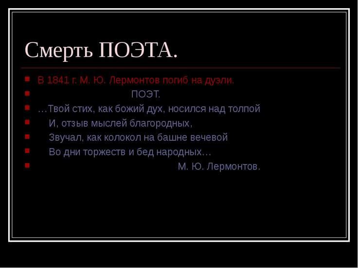 Смерть ПОЭТА. В 1841 г. М. Ю. Лермонтов погиб на дуэли. ПОЭТ. …Твой стих, как...