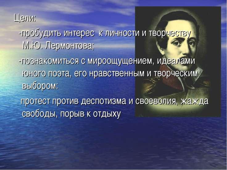 Цели: -пробудить интерес к личности и творчеству М.Ю. Лермонтова; -познакомит...