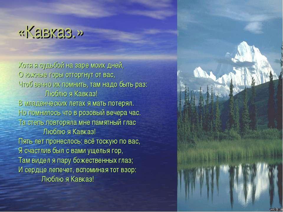 «Кавказ.» Хотя я судьбой на заре моих дней, О южные горы отторгнут от вас, Чт...