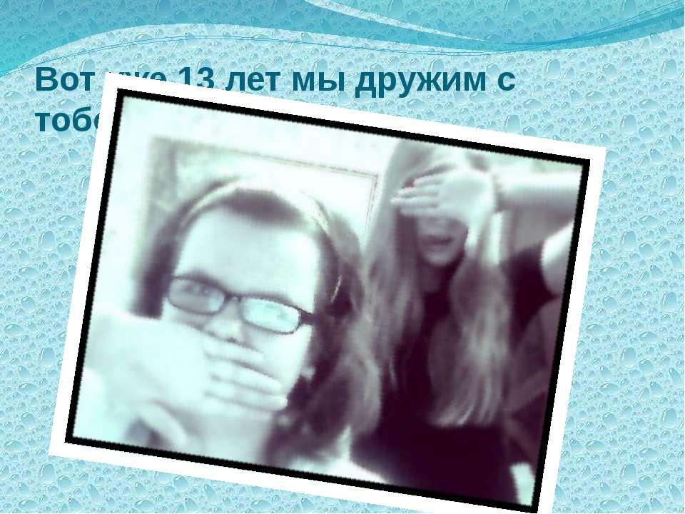 Вот уже 13 лет мы дружим с тобой ))*