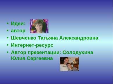 Идеи: автор Шевченко Татьяна Александровна Интернет-ресурс Автор презентации:...