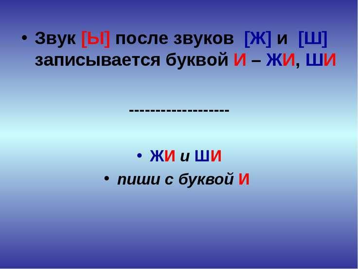 Звук [Ы] после звуков [Ж] и [Ш] записывается буквой И – ЖИ, ШИ --------------...