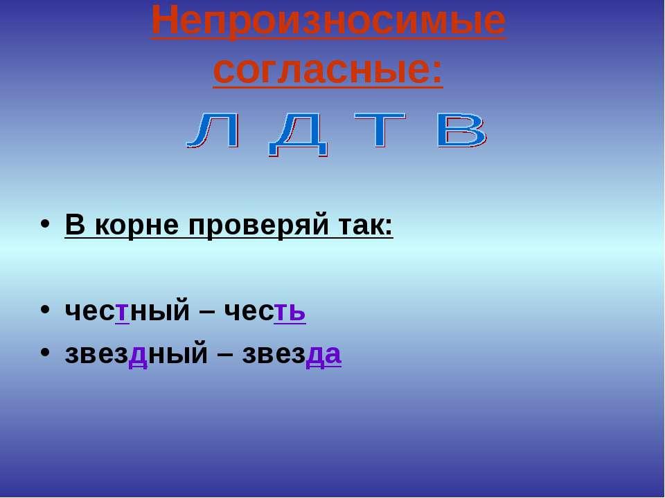 Непроизносимые согласные: В корне проверяй так: честный – честь звездный – зв...