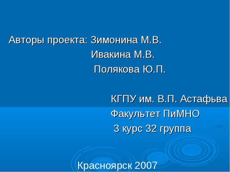 Авторы проекта: Зимонина М.В. Ивакина М.В. Полякова Ю.П. КГПУ им. В.П. Астафь...