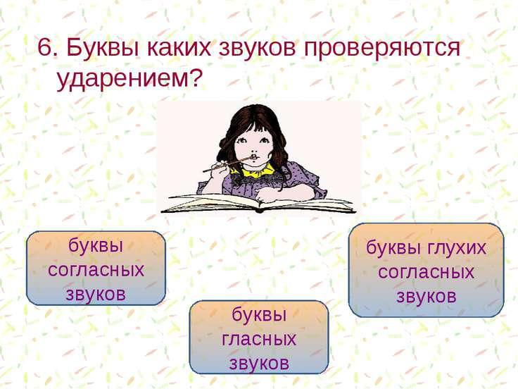 6. Буквы каких звуков проверяются ударением? буквы гласных звуков буквы согла...