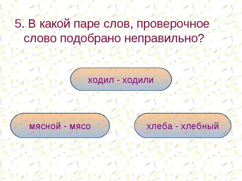5. В какой паре слов, проверочное слово подобрано неправильно? ходил - ходили...