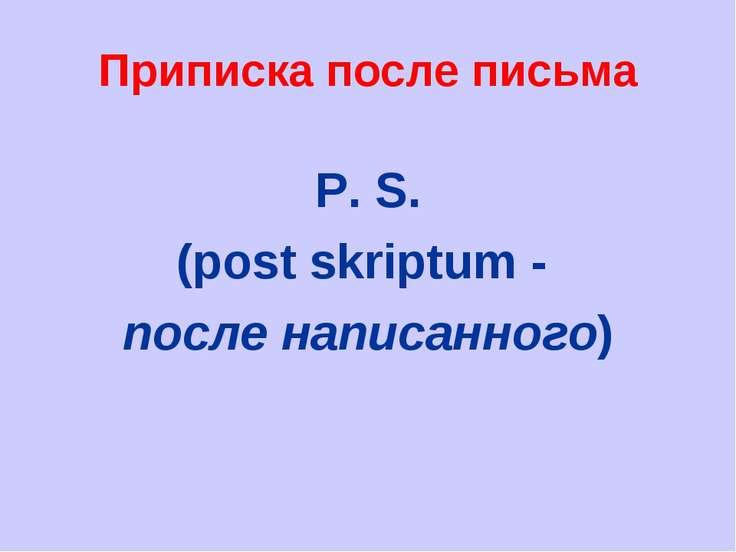 Приписка после письма P. S. (post skriptum - после написанного)