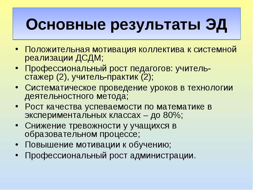 Основные результаты ЭД Положительная мотивация коллектива к системной реализа...