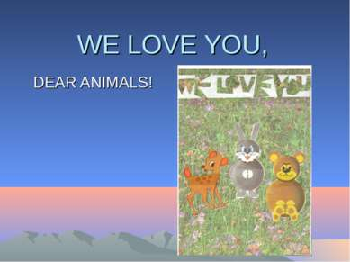 WE LOVE YOU, DEAR ANIMALS!
