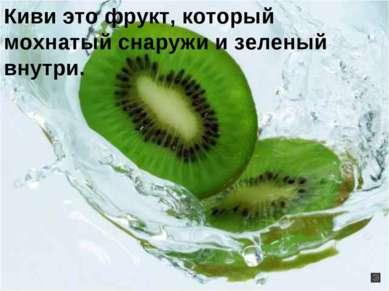 Киви это фрукт, который мохнатый снаружи и зеленый внутри.