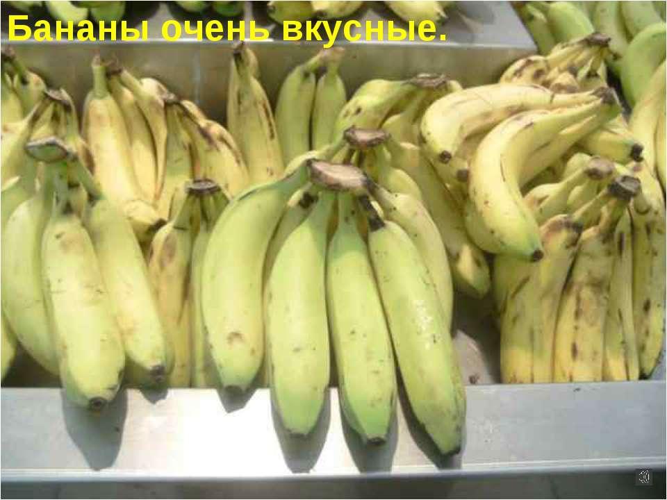 Бананы очень вкусные.