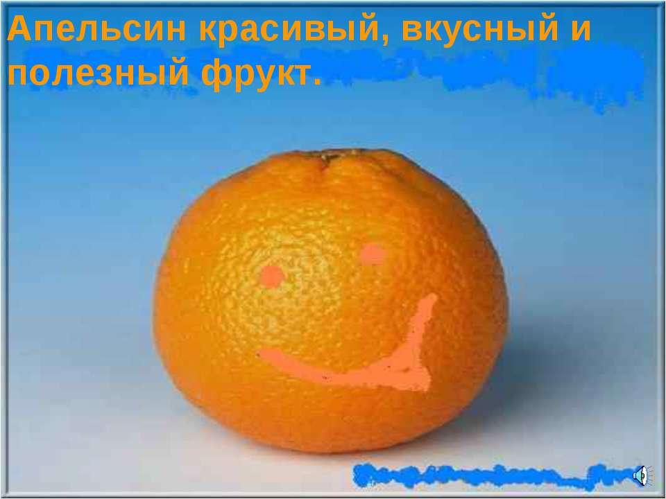 Апельсин красивый, вкусный и полезный фрукт.