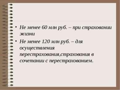 Не менее 60 млн руб. – при страховании жизни Не менее 120 млн руб. – для осущ...