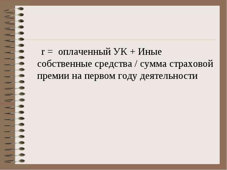 r = оплаченный УК + Иные собственные средства / сумма страховой премии на пер...