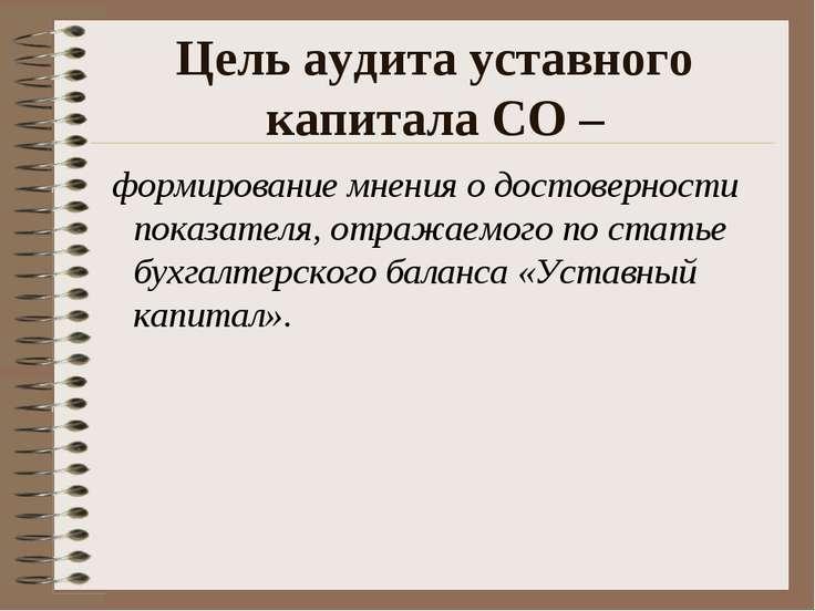 Цель аудита уставного капитала СО – формирование мнения о достоверности показ...