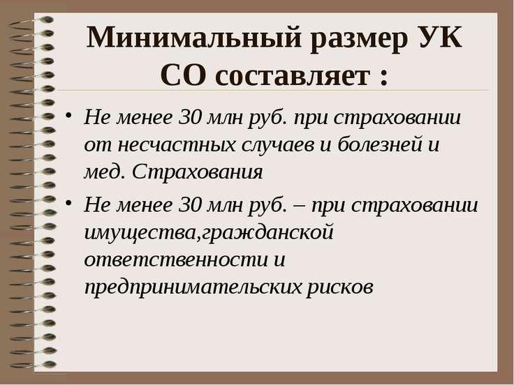 Минимальный размер УК СО составляет : Не менее 30 млн руб. при страховании от...