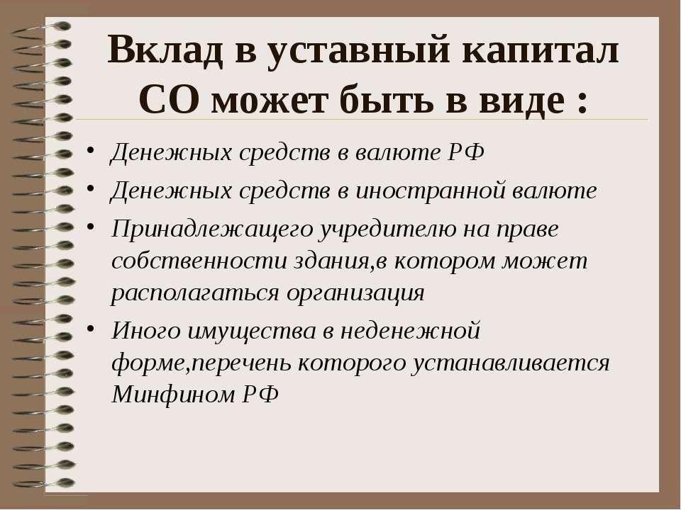 Вклад в уставный капитал СО может быть в виде : Денежных средств в валюте РФ ...
