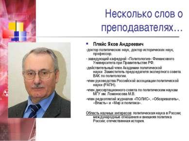 Несколько слов о преподавателях… Пляйс Яков Андреевич: -доктор политических н...