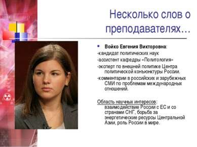 Несколько слов о преподавателях… Войко Евгения Викторовна: -кандидат политиче...