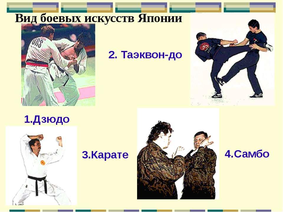 Вид боевых искусств Японии 1.Дзюдо 2. Таэквон-до 3.Карате 4.Самбо
