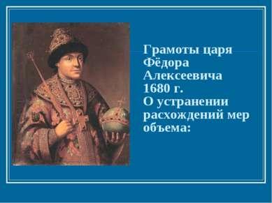 Грамоты царя Фёдора Алексеевича 1680 г. О устранении расхождений мер объема: