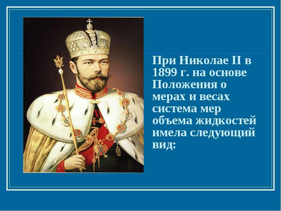 При Николае II в 1899 г. на основе Положения о мерах и весах система мер объе...