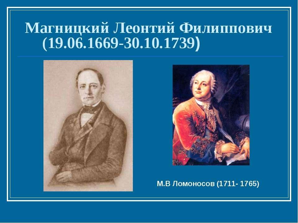 Магницкий Леонтий Филиппович (19.06.1669-30.10.1739) М.В Ломоносов (1711- 1765)