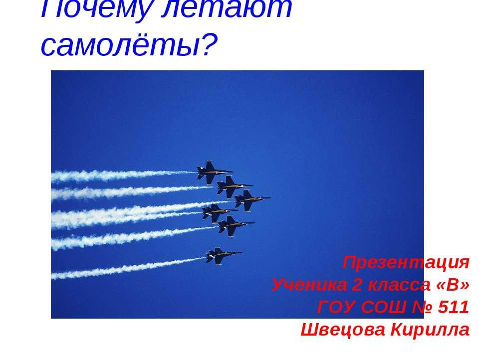 Почему летают самолёты? Презентация Ученика 2 класса «В» ГОУ СОШ № 511 Швецов...