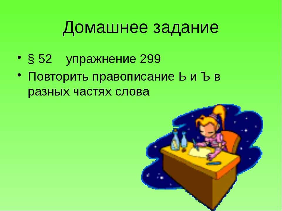 Домашнее задание § 52 упражнение 299 Повторить правописание Ь и Ъ в разных ча...